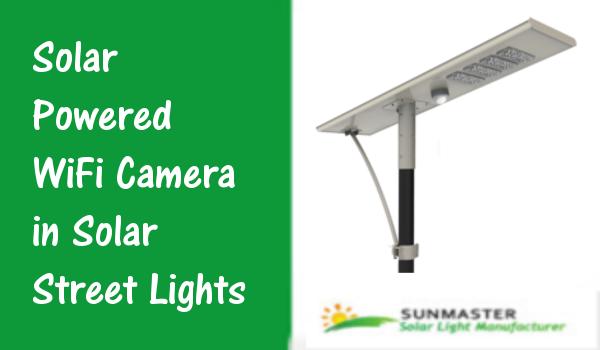 Solar Powered WiFi Camera in Solar Street Lights - Solar Powered WiFi Camera in Solar Street Lights